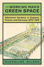 The Working Man's Green Space : Allotment Gardens in England, France, and...