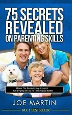 75 Secrets Revealed on Parenting Skills : Master the Revolutionary Approach...
