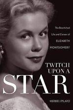 Twitch upon a Star : The Bewitched Life and Career of Elizabeth Montgomery by...