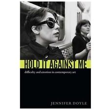 Hold It Against Me : Difficulty and Emotion in Contemporary Art by Jennifer...