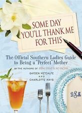 Some Day You'll Thank Me for This: The Official Southern Ladies' Guide to Being