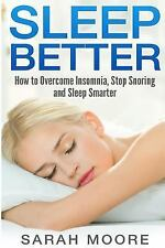 Sleep Better : How to Overcome Insomnia, Stop Snoring and Sleep Smarter by...