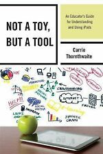 Not a Toy, but a Tool: An Educator's Guide for Understanding and Using iPads, Th