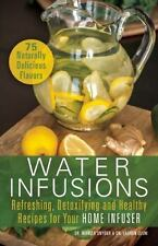 Water Infusions: Refreshing, Detoxifying and Healthy Recipes for Your Home Infus