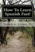 How to Learn Spanish Fast! : 3,399 Ways to Speak Spanish Instantly! by Joseph...