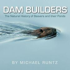 Dam Builders : The Natural History of Beavers and Their Ponds by Michael...