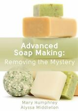 Advanced Soap Making: Removing the Mystery by Alyssa Middleton and Mary...