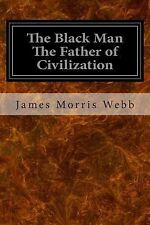 The Black Man the Father of Civilization by James Morris Webb (2014, Paperback)