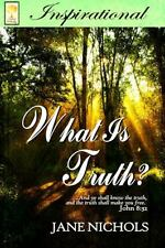 What Is Truth? : ?and Ye Shall Know the Truth, and the Truth Shall Make You...