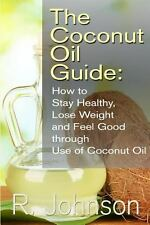 The Coconut Oil Guide: How to Stay Healthy, Lose Weight and Feel Good Through...