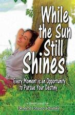 While the Sun Still Shines : Every Moment Is an Opportunity to Pursue Your...