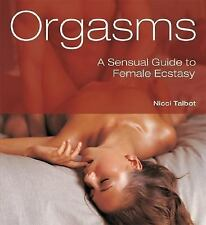 Orgasms : A Sensual Guide to Female Ecstasy by Nicci Talbot (2007, Paperback)