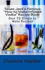 Texas Jack's Famous How to Make Infused Vodka Recipe Book: over 70 Simple to...