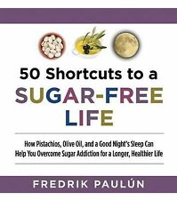 50 Shortcuts to a Sugar-Free Life : How Pistachios, Olive Oil, and a Good...