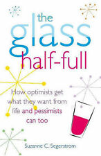 The Glass Half Full: How Optimists Get What They Want From Life - and Pessimists