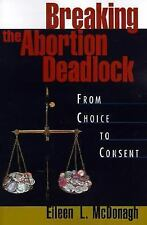 Breaking the Abortion Deadlock : From Choice to Consent by Eileen L. McDonagh...