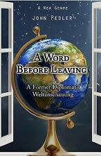 A Word Before Leaving : The Weltanschauung of a Former Diplomat by John...