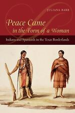 Peace Came in the Form of a Woman : Indians and Spaniards in the Texas...