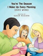 You're the Reason I Wake up Every Morning : (Even When) by Susan Benson...