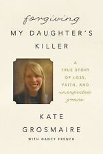Forgiving My Daughter's Killer: A True Story of Loss, Faith, and Unexpected Gr..