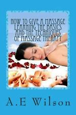 How to Give a Massage Learning the Basics and the Techniques of Massage...