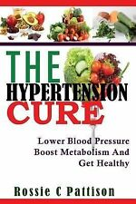 The Hypertension Cure : Lower Blood Pressure Boost Metabolism and Get Healthy...