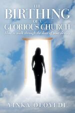 The Birthing of a Glorious Church : How to Walk Through the Door of Your...