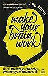 Make Your Brain Work : How to Maximize Your Efficiency, Productivity and...
