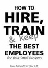 How to Hire, Train and Keep the Best Employees for Your Small Business by...