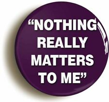NOTHING REALLY MATTERS TO ME BADGE BUTTON PIN (1inch/25mm) BOHEMIAN RHAPSODY