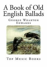 Top 100 Music Bks.: A Book of Old English Ballads by George Edwards (2014,...