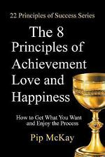 The 8 Principles of Achievement, Love and Happiness : How to Get What You...