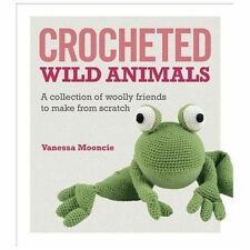 Crocheted Wild Animals : A Collection of Woolly Friends to Make from Scratch...