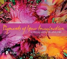 Pigments of Your Imagination : Creating with Alcohol Inks by Cathy Taylor...