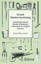 French Market-Gardening : Including Practical Details of Intensive...