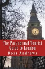 The Paranormal Tourist Guide to London : Haunted Places to Visit in and...