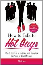 How to Talk to Hot Guys: The 9 Secrets to Getting and Keeping the Guy of Your