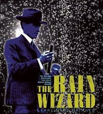 The Rain Wizard : The Amazing, Mysterious, True Life of Charles Mallory Hatfield