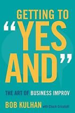 Getting to Yes And : The Art of Business Improv by Bob Kulhan and Chuck...
