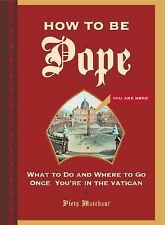 How to Be Pope: What to Do and Where to Go Once You're in the Vatican by Marchan