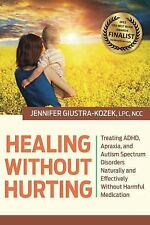 Healing Without Hurting : Treating ADHD, Apraxia and Autism Spectrum...