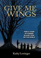 Give Me Wings : How a Choir of Former Slaves Took on the World by Kathy...