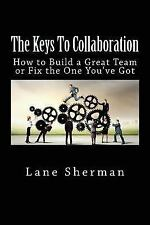 The Keys to Collaboration : How to Build a Great Team or Fix the One You've...