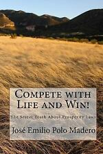 Compete with Life and Win! : The Secret Truth about Prosperity Laws by Jose...