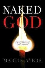 Naked God: The Truth About God Exposed by Martin Ayers (Paperback, 2010)