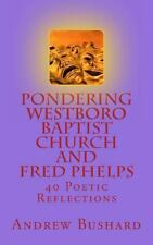 Pondering Westboro Baptist Church and Fred Phelps : 40 Poetic Reflections by...