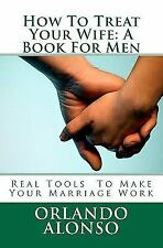 How to Treat Your Wife : A Book for Men by Orlando Alonso (2011, Paperback)
