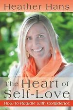 The Heart of Self-Love : How to Radiate with Confidence by Heather Hans...