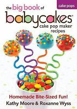 The Big Book of Babycakes Cake Pop Maker Recipes : Homemade Bite-Sized Fun!