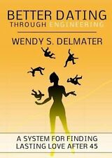 Better Dating Through Engineering : For Women Over 45 by Wendy S. Delmater...